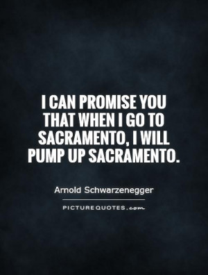 ... promise you that when I go to Sacramento, I will pump up Sacramento