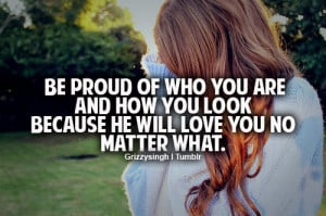 Be proud of who you are and how you look because he well love you no ...