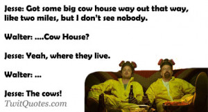 ... Cow House?Jesse: Yeah, where they live.Walter: ...Jesse: The cows