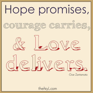 Hope promises, courage carries, and love delivers.