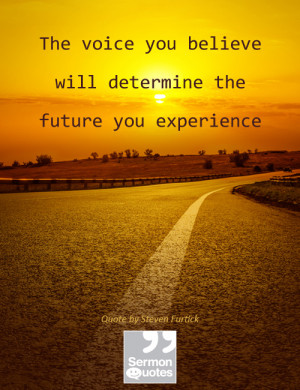 ... believe will determine the future you experience. — Steven Furtick