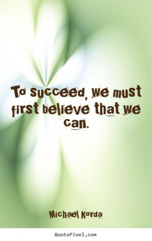 we must first believe that we Michael Korda top success quotes