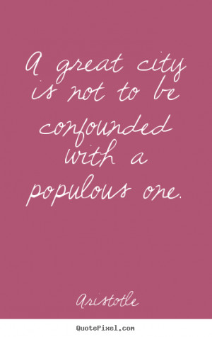 picture quotes about life A great city is not to be confounded