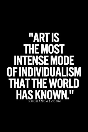Art is the most intense mode of individualism the world has known.