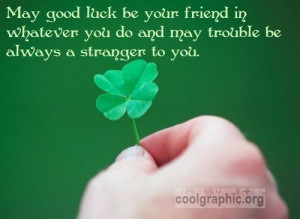 May good luck be your friend in whatever you do and may trouble be ...