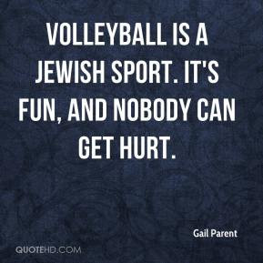 Gail Parent - Volleyball is a Jewish sport. It's fun, and nobody can ...