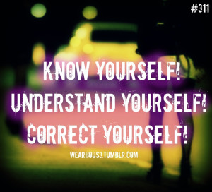 Know Yourself, Understand Yourself, Correct Yourself.