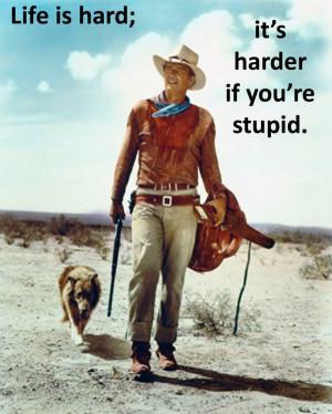 John Wayne Quote - Life is hard...harder if you're stupid.