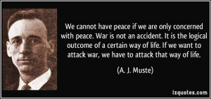 We cannot have peace if we are only concerned with peace. War is not ...