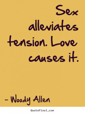 ... sayings - Sex alleviates tension. love causes it. - Love quotes