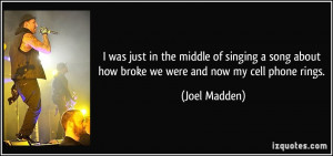 ... about how broke we were and now my cell phone rings. - Joel Madden