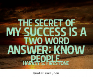 ... is a two word answer: know.. Harvey S. Firestone great success quotes