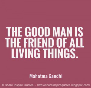... friend of all living things ~Mahatma Gandhi   Share Inspire Quotes