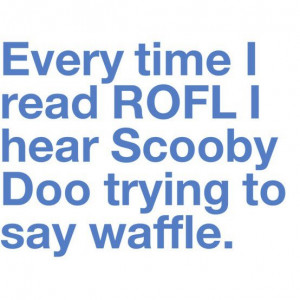 Rofl sounds like Scooby Doo saying waffles