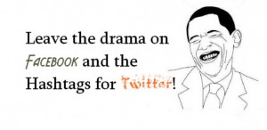 Leave the drama on Facebook and the Hashtags for Twitter!