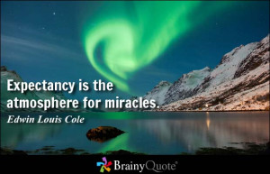 Expectancy is the atmosphere for miracles. - Edwin Louis Cole
