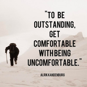 think I'm more comfortable being uncomfortable sometimes. Is that ...