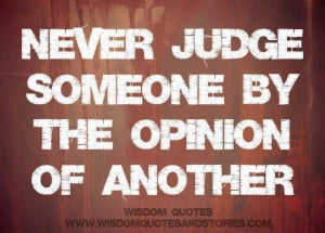 Never judge someone based on the opinion of another person. ... | W...