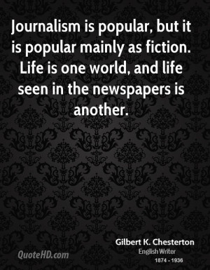 Journalism is popular, but it is popular mainly as fiction. Life is ...