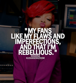 My fans like my flaws and imperfections, and that I'm rebellious.