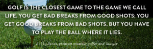 ... ball where it lies. - Bobby Jones, greatest amateur golfer and lawyer