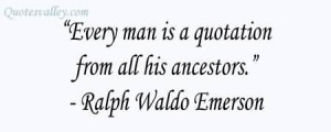 Every Man Is A Quotation From All His Ancestors