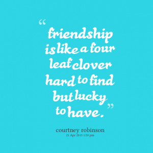 Quotes Picture: friendship is like a four leaf clover hard to find but ...
