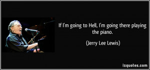 If I'm going to Hell, I'm going there playing the piano. - Jerry Lee ...