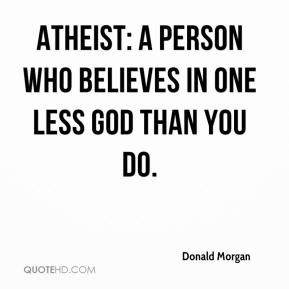 Atheist: A person who believes in one less god than you do.