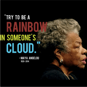 Quote Try be a Rainbow in someone else Cloud by Maya Angelou