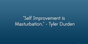 """Self Improvement is Masturbation."""" – Tyler Durden"""
