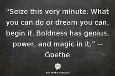 Be BOLD! -Goethe #Quote More