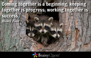 ... beginning; keeping together is progress; working together is success