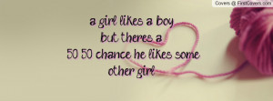 girl likes a boy but theres a 50 50 chance he likes some other girl ...
