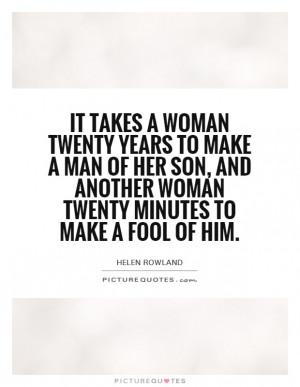 It takes a woman twenty years to make a man of her son, and another ...