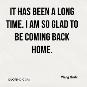 ... Zhizhi - It has been a long time. I am so glad to be coming back home