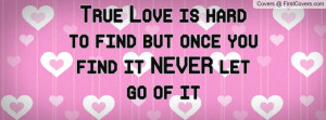 true love is hard to find but once you find it never let go of it ...
