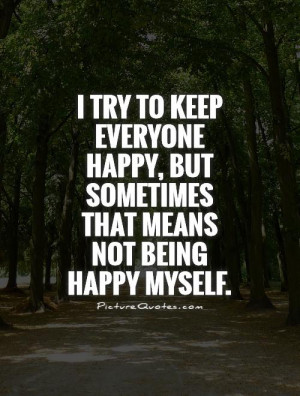 try to keep everyone happy, but sometimes that means not being happy ...