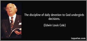 The discipline of daily devotion to God undergirds decisions. - Edwin ...