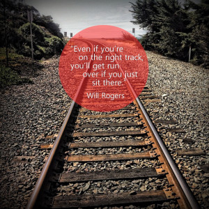 Even if you're on the right track, you'll get run over if you just ...