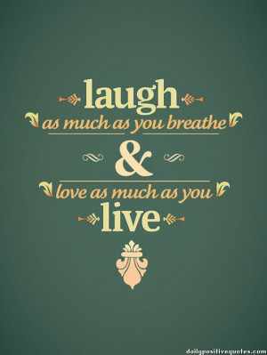 Laugh as much as you breathe & love as much as you live