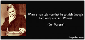 ... you that he got rich through hard work, ask him: 'Whose? - Don Marquis