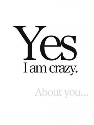 Yes, I'm crazy about you.