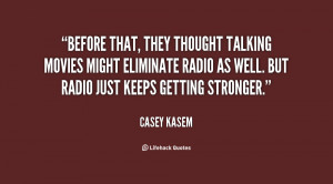 ... movies might eliminate radio as well. But radio just keeps getting