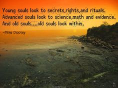... souls look to science, math and evidence. And old souls.....old souls