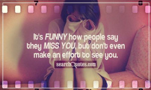 It's funny how people say they miss you, but don't even make an effort ...