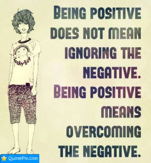 Being Positive Does Not Mean Ignore The Negative.
