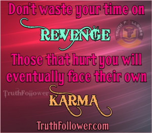 ... on REVENGE Those that hurt you will eventually face their own KARMA