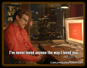 Theodore Twombly: I've never loved anyone the way I loved you.