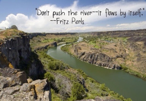 Don't push the river - it flows by itself.